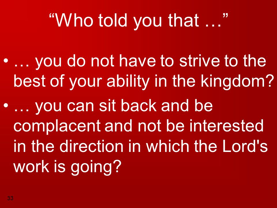 """33 """"Who told you that …"""" … you do not have to strive to the best of your ability in the kingdom? … you can sit back and be complacent and not be inter"""