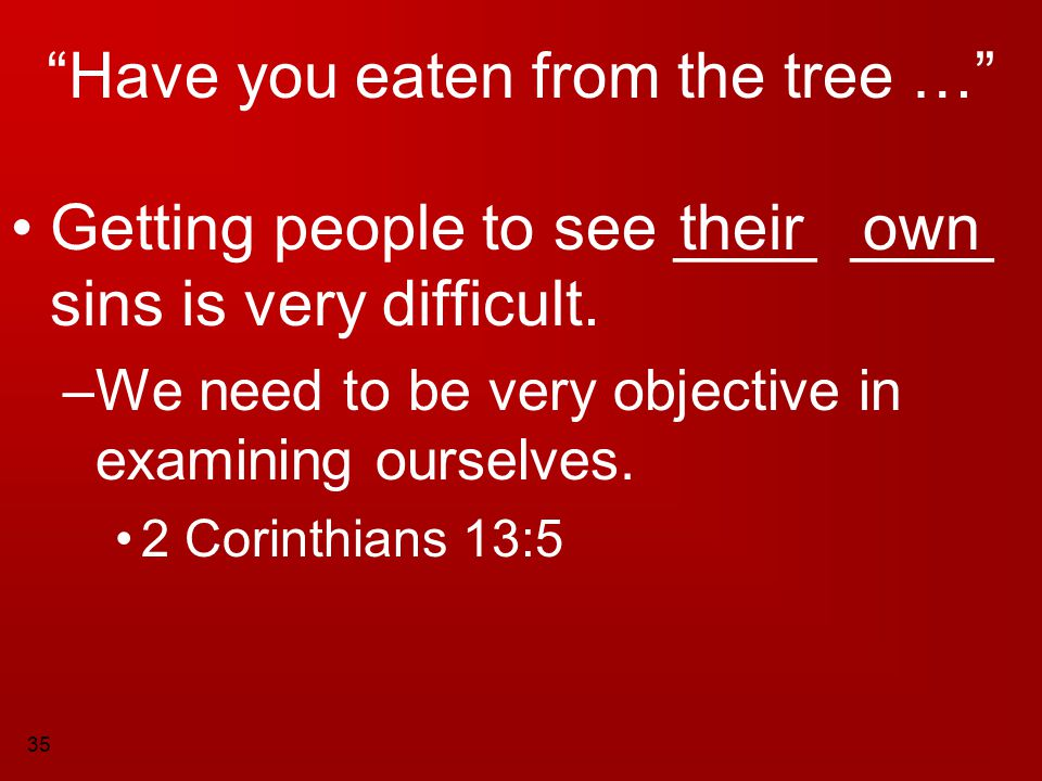"""35 """"Have you eaten from the tree …"""" Getting people to see ____ ____ sins is very difficult. –W–We need to be very objective in examining ourselves. 2"""