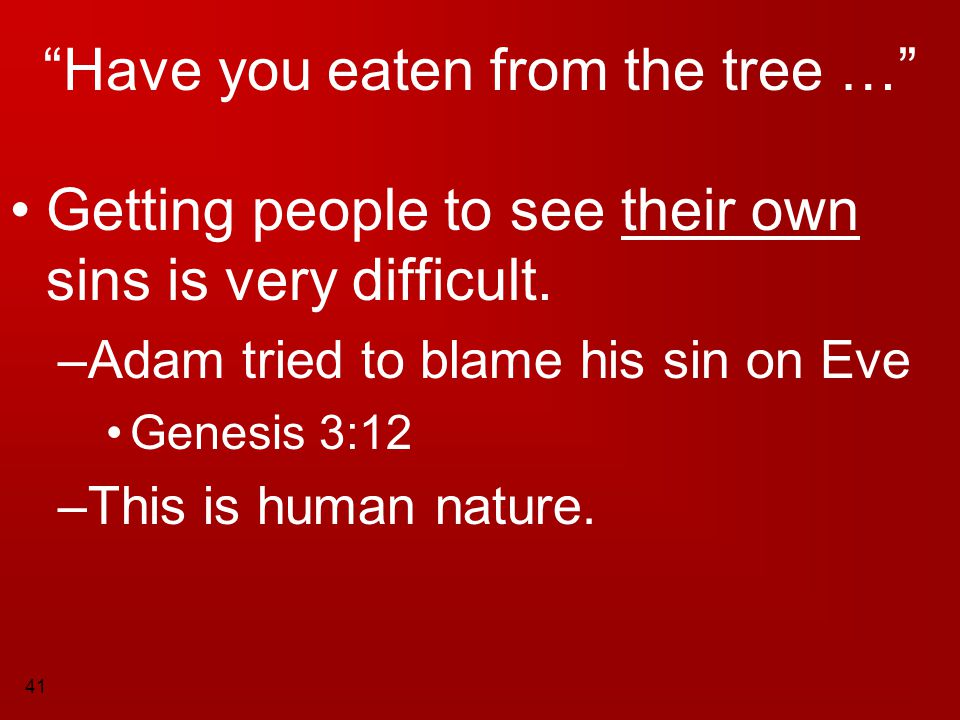 """41 """"Have you eaten from the tree …"""" Getting people to see their own sins is very difficult. –A–Adam tried to blame his sin on Eve Genesis 3:12 –T–This"""
