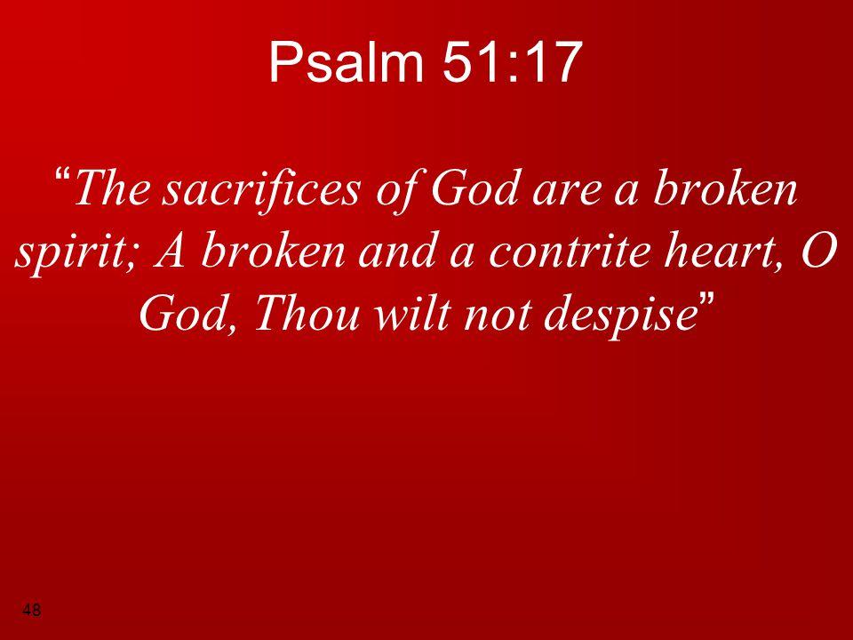 "48 Psalm 51:17 "" The sacrifices of God are a broken spirit; A broken and a contrite heart, O God, Thou wilt not despise """