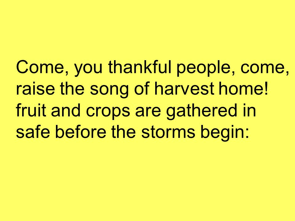 Come, you thankful people, come, raise the song of harvest home.