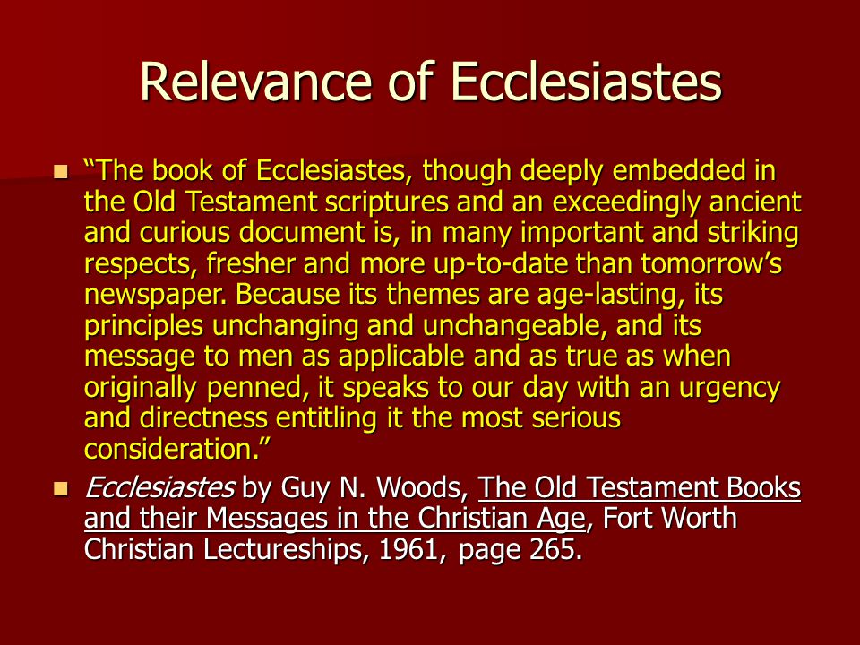 Relevance of Ecclesiastes The book of Ecclesiastes, though deeply embedded in the Old Testament scriptures and an exceedingly ancient and curious document is, in many important and striking respects, fresher and more up-to-date than tomorrow's newspaper.