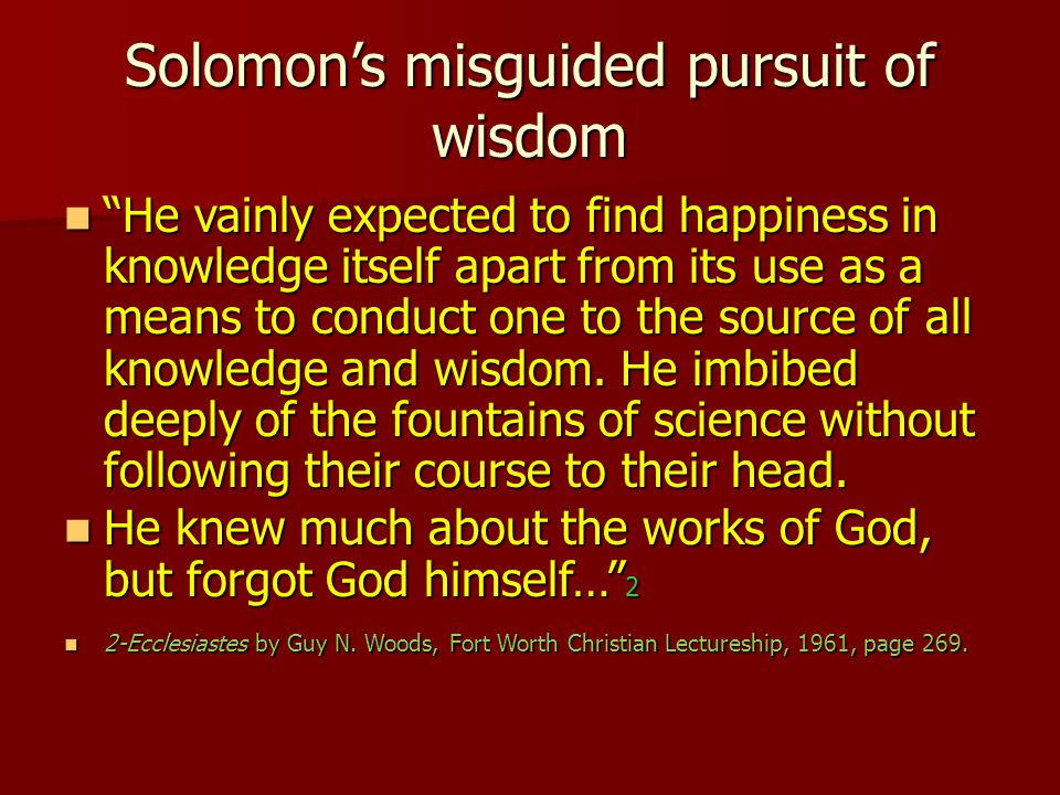 Solomon's misguided pursuit of wisdom He vainly expected to find happiness in knowledge itself apart from its use as a means to conduct one to the source of all knowledge and wisdom.