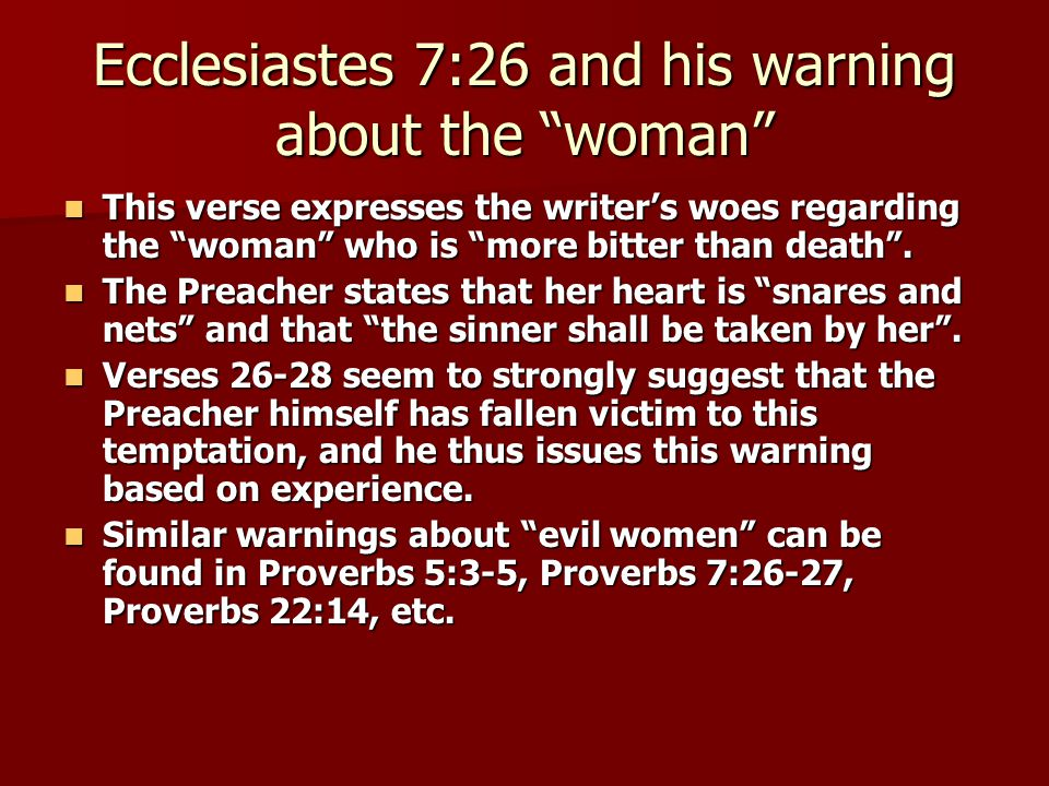 Ecclesiastes 7:26 and his warning about the woman This verse expresses the writer's woes regarding the woman who is more bitter than death .