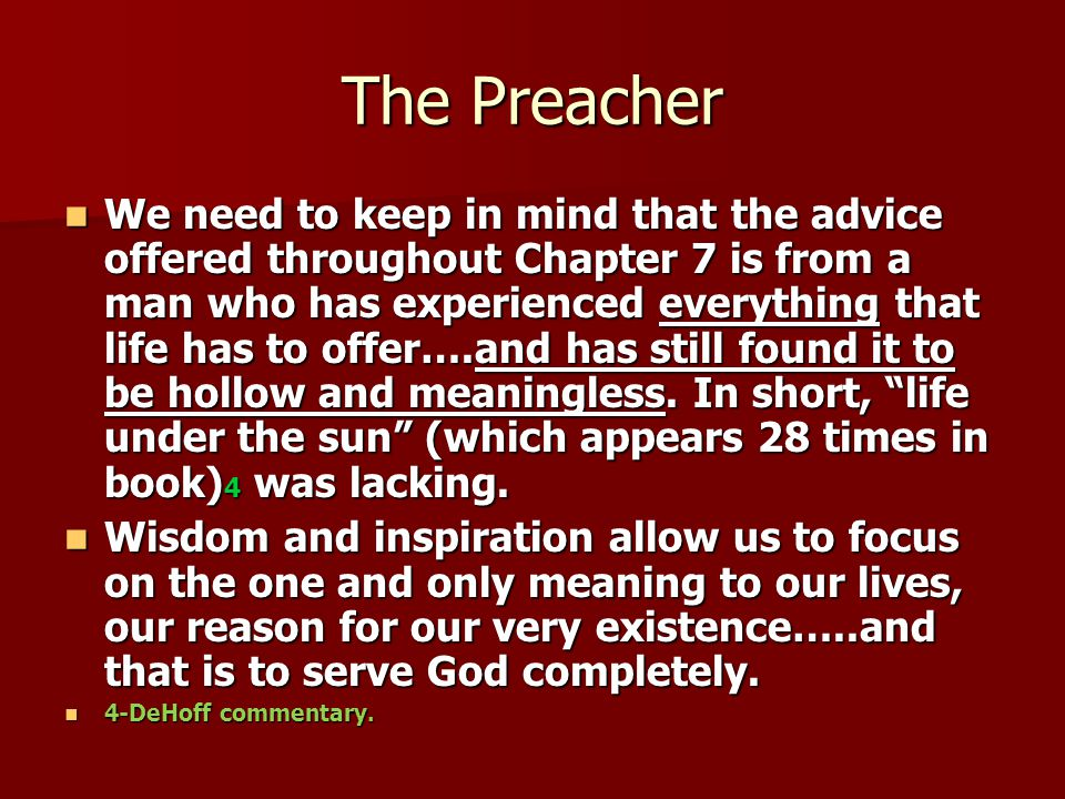 The Preacher We need to keep in mind that the advice offered throughout Chapter 7 is from a man who has experienced everything that life has to offer….and has still found it to be hollow and meaningless.