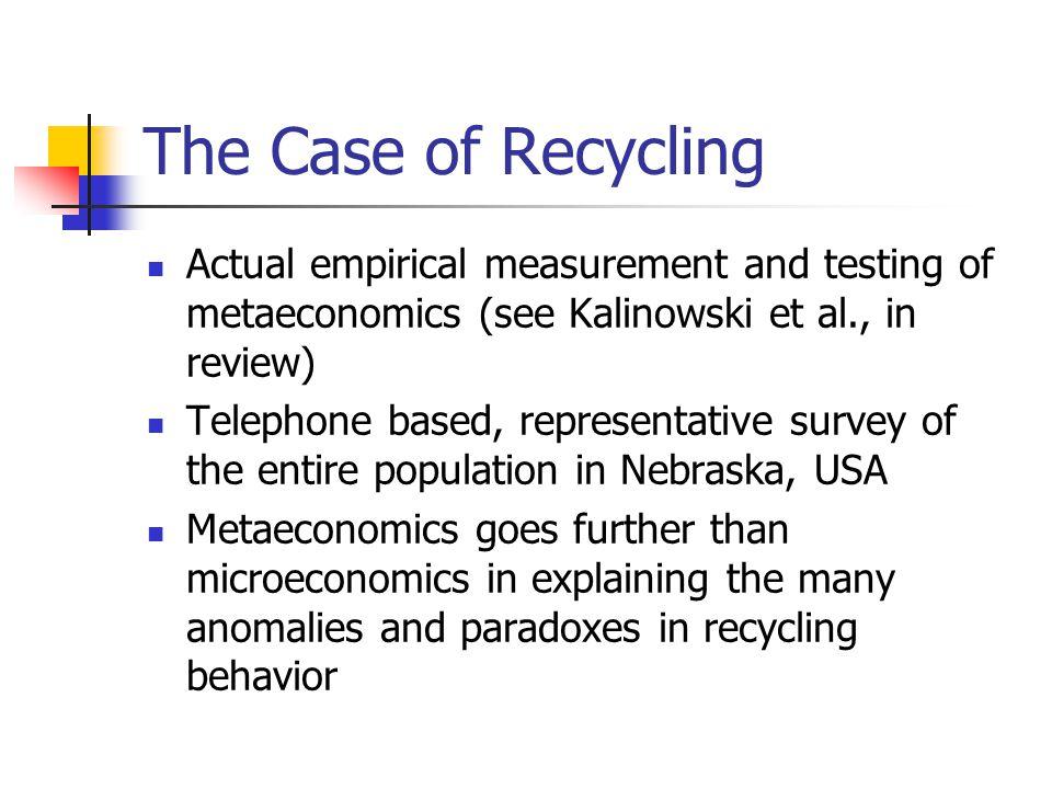 The Case of Recycling Actual empirical measurement and testing of metaeconomics (see Kalinowski et al., in review) Telephone based, representative survey of the entire population in Nebraska, USA Metaeconomics goes further than microeconomics in explaining the many anomalies and paradoxes in recycling behavior