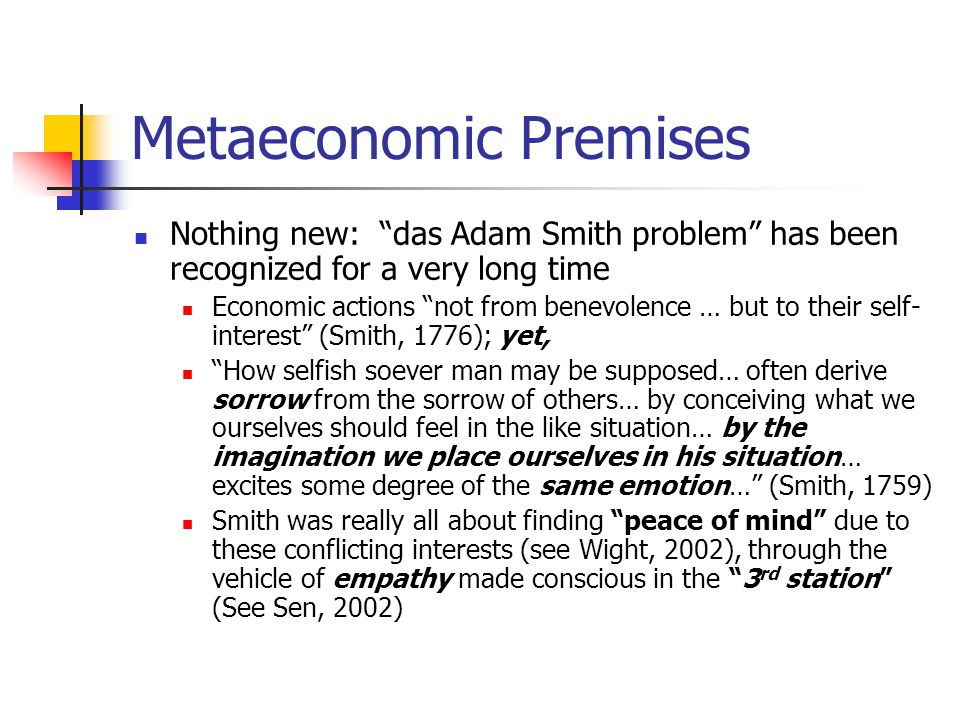 Metaeconomic Premises Nothing new: das Adam Smith problem has been recognized for a very long time Economic actions not from benevolence … but to their self- interest (Smith, 1776); yet, How selfish soever man may be supposed… often derive sorrow from the sorrow of others… by conceiving what we ourselves should feel in the like situation… by the imagination we place ourselves in his situation… excites some degree of the same emotion… (Smith, 1759) Smith was really all about finding peace of mind due to these conflicting interests (see Wight, 2002), through the vehicle of empathy made conscious in the 3 rd station (See Sen, 2002)