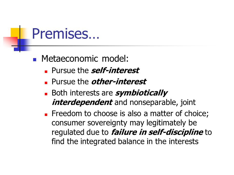 Premises… Metaeconomic model: Pursue the self-interest Pursue the other-interest Both interests are symbiotically interdependent and nonseparable, joint Freedom to choose is also a matter of choice; consumer sovereignty may legitimately be regulated due to failure in self-discipline to find the integrated balance in the interests