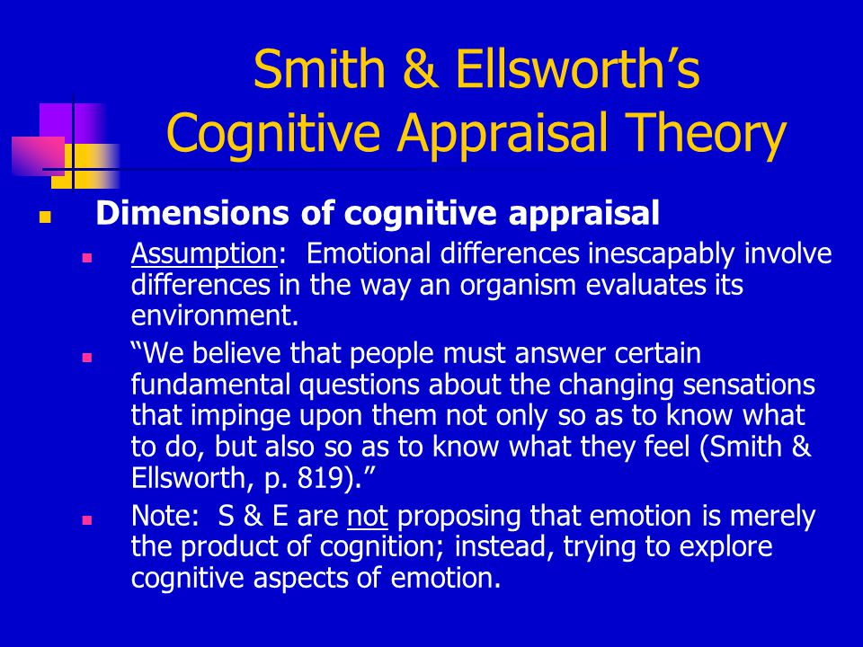 Smith & Ellsworth's Cognitive Appraisal Theory Dimensions of cognitive appraisal Assumption: Emotional differences inescapably involve differences in