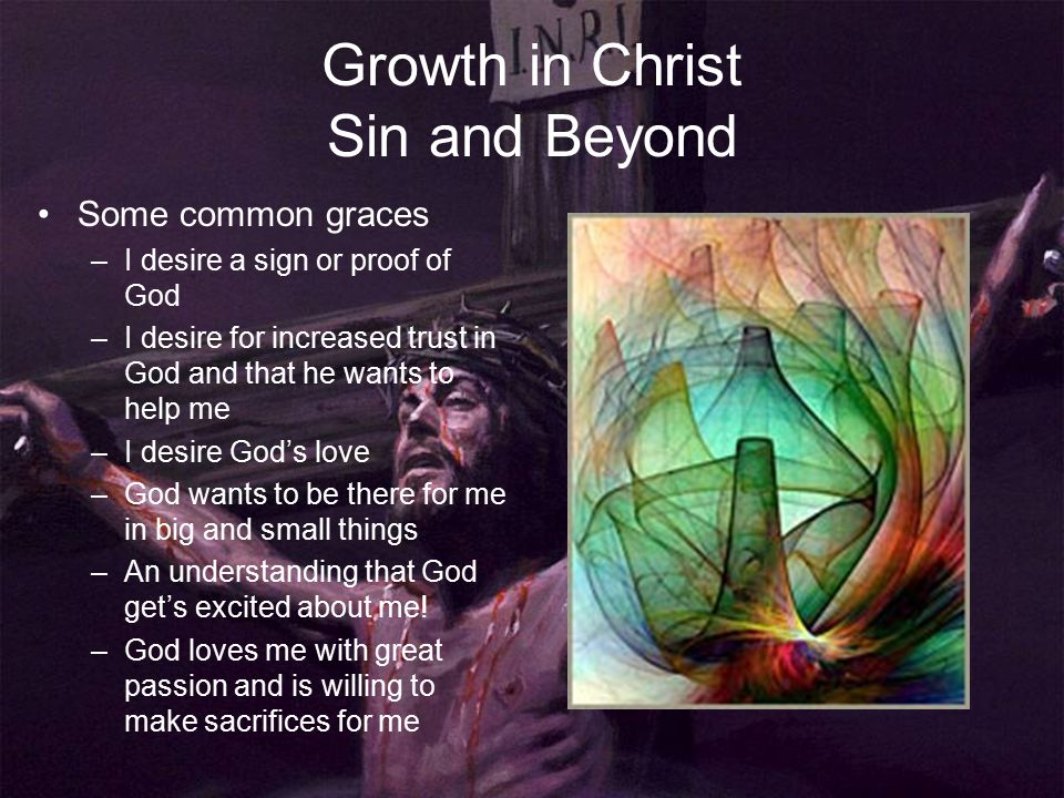 Growth in Christ Sin and Beyond Some common graces –I desire a sign or proof of God –I desire for increased trust in God and that he wants to help me –I desire God's love –God wants to be there for me in big and small things –An understanding that God get's excited about me.