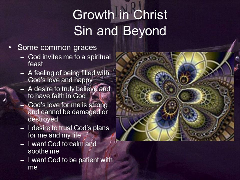 Growth in Christ Sin and Beyond Some common graces –God invites me to a spiritual feast –A feeling of being filled with God's love and happy –A desire