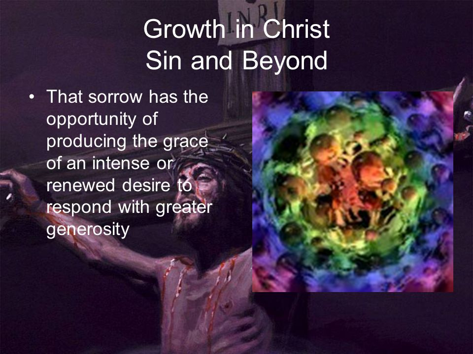 Growth in Christ Sin and Beyond That sorrow has the opportunity of producing the grace of an intense or renewed desire to respond with greater generos