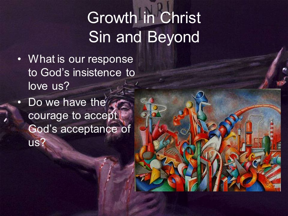 Growth in Christ Sin and Beyond What is our response to God's insistence to love us? Do we have the courage to accept God's acceptance of us?