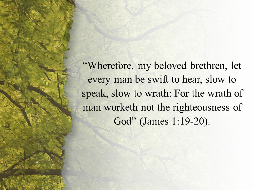 James 1:19-20 Wherefore, my beloved brethren, let every man be swift to hear, slow to speak, slow to wrath: For the wrath of man worketh not the righteousness of God (James 1:19-20).