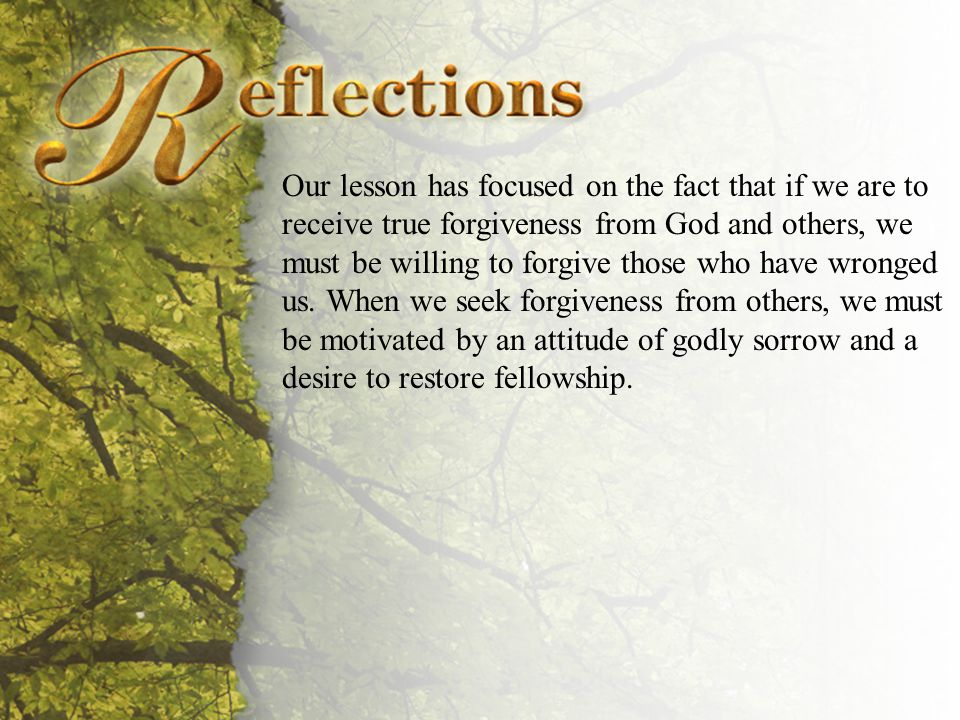 Reflections Our lesson has focused on the fact that if we are to receive true forgiveness from God and others, we must be willing to forgive those who have wronged us.