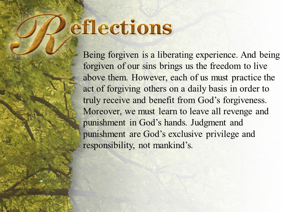 Reflections Being forgiven is a liberating experience.
