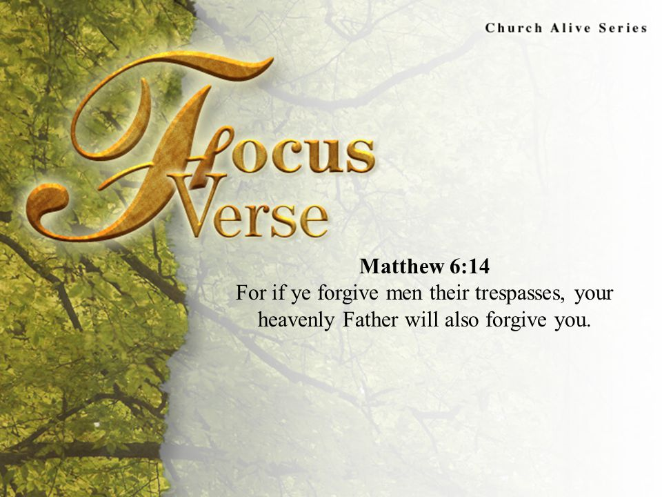 Focus Verse Matthew 6:14 For if ye forgive men their trespasses, your heavenly Father will also forgive you.
