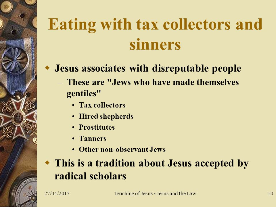 27/04/2015Teaching of Jesus - Jesus and the Law10 Eating with tax collectors and sinners  Jesus associates with disreputable people – These are Jews who have made themselves gentiles Tax collectors Hired shepherds Prostitutes Tanners Other non-observant Jews  This is a tradition about Jesus accepted by radical scholars