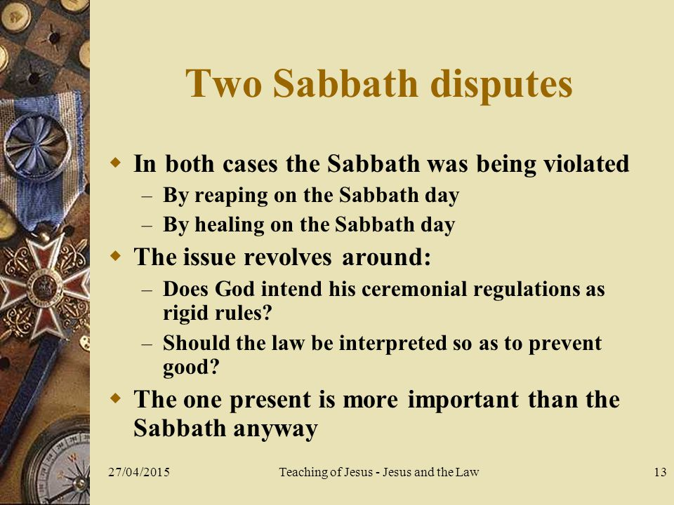 27/04/2015Teaching of Jesus - Jesus and the Law13 Two Sabbath disputes  In both cases the Sabbath was being violated – By reaping on the Sabbath day – By healing on the Sabbath day  The issue revolves around: – Does God intend his ceremonial regulations as rigid rules.