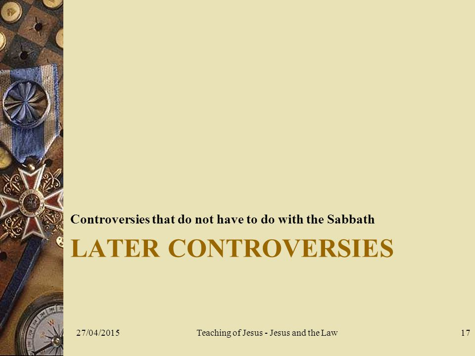 LATER CONTROVERSIES Controversies that do not have to do with the Sabbath 27/04/2015Teaching of Jesus - Jesus and the Law17