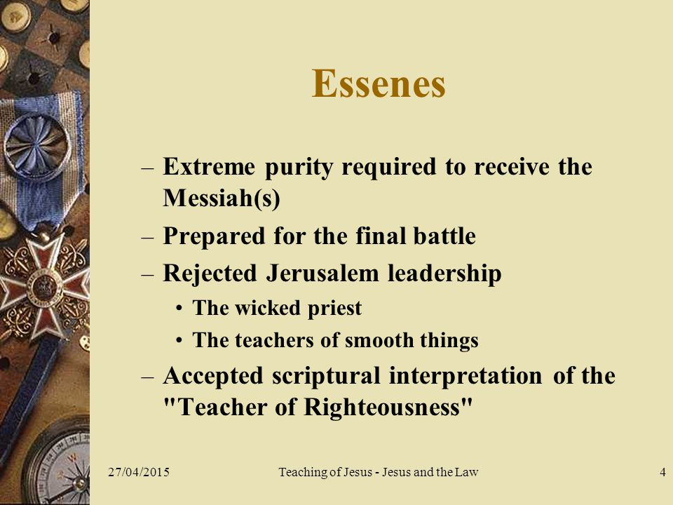 27/04/2015Teaching of Jesus - Jesus and the Law4 Essenes – Extreme purity required to receive the Messiah(s) – Prepared for the final battle – Rejected Jerusalem leadership The wicked priest The teachers of smooth things – Accepted scriptural interpretation of the Teacher of Righteousness