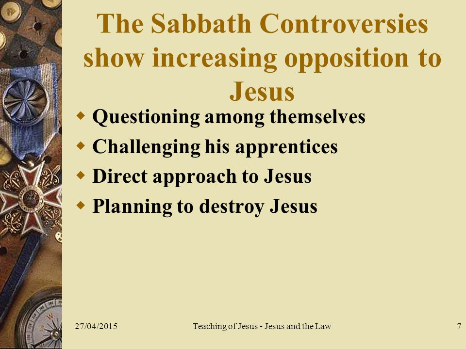 27/04/2015Teaching of Jesus - Jesus and the Law8 The healing of the paralytic  Jesus sees their faith (2:5)  The issue: is Jesus usurping the prerogatives of God.