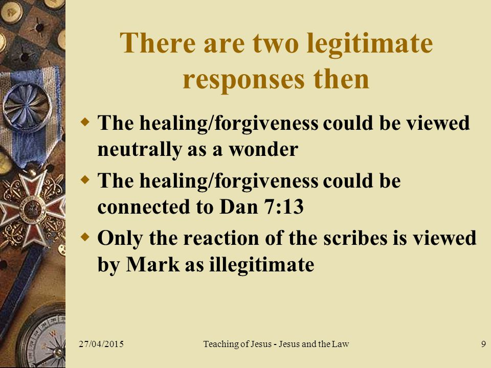 27/04/2015Teaching of Jesus - Jesus and the Law9 There are two legitimate responses then  The healing/forgiveness could be viewed neutrally as a wonder  The healing/forgiveness could be connected to Dan 7:13  Only the reaction of the scribes is viewed by Mark as illegitimate