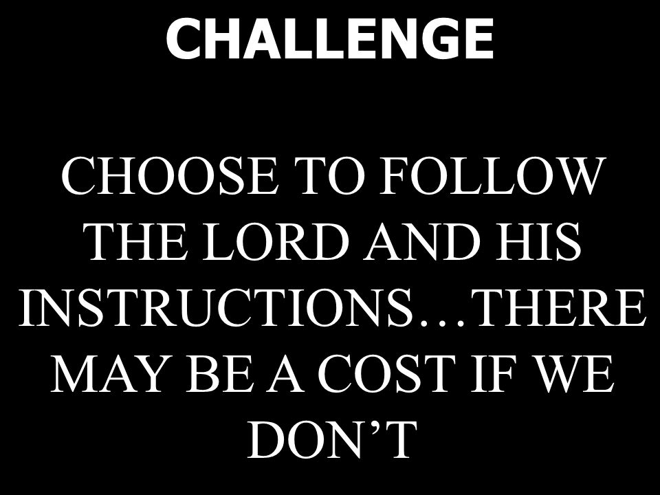 CHALLENGE CHOOSE TO FOLLOW THE LORD AND HIS INSTRUCTIONS…THERE MAY BE A COST IF WE DON'T