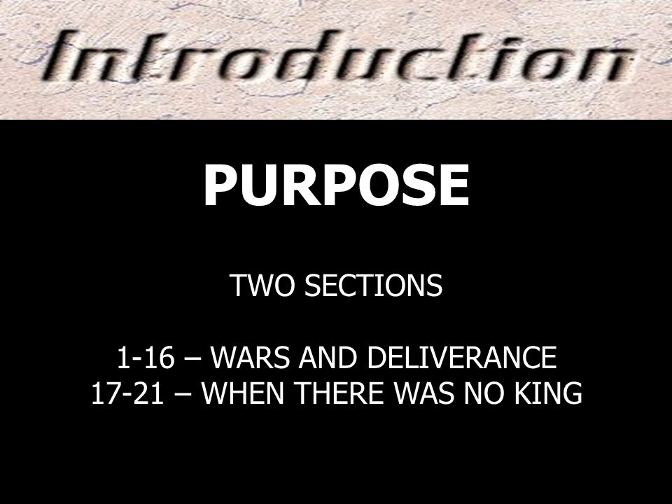 PURPOSE TWO SECTIONS 1-16 – WARS AND DELIVERANCE 17-21 – WHEN THERE WAS NO KING