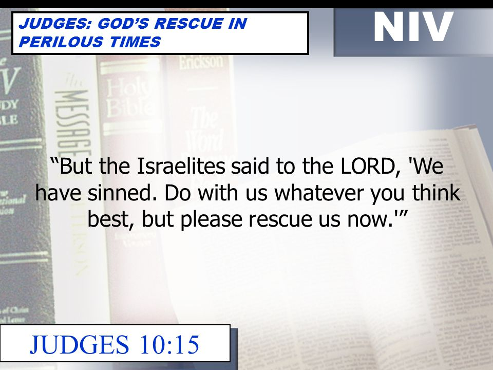 NIV JUDGES: GOD'S RESCUE IN PERILOUS TIMES JUDGES 21:25 In those days Israel had no king; everyone did as he saw fit.