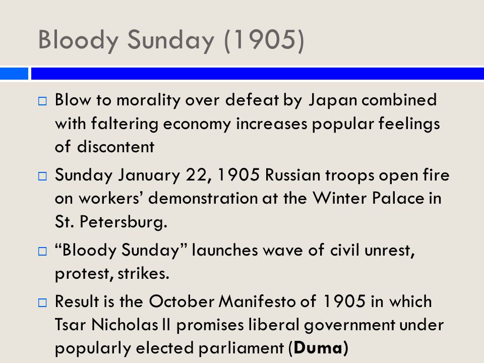 Bloody Sunday (1905)  Blow to morality over defeat by Japan combined with faltering economy increases popular feelings of discontent  Sunday January 22, 1905 Russian troops open fire on workers' demonstration at the Winter Palace in St.