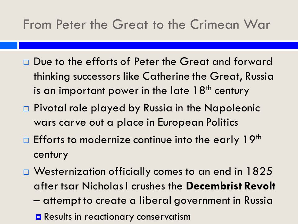 From Peter the Great to the Crimean War  Due to the efforts of Peter the Great and forward thinking successors like Catherine the Great, Russia is an important power in the late 18 th century  Pivotal role played by Russia in the Napoleonic wars carve out a place in European Politics  Efforts to modernize continue into the early 19 th century  Westernization officially comes to an end in 1825 after tsar Nicholas I crushes the Decembrist Revolt – attempt to create a liberal government in Russia  Results in reactionary conservatism