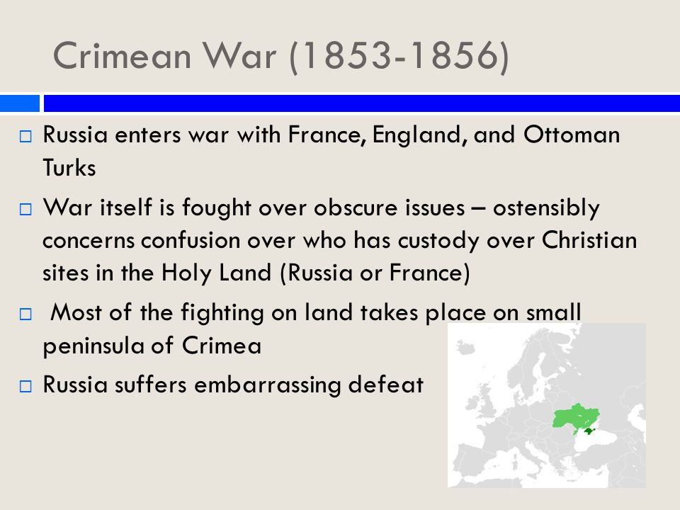 Crimean War (1853-1856)  Russia enters war with France, England, and Ottoman Turks  War itself is fought over obscure issues – ostensibly concerns confusion over who has custody over Christian sites in the Holy Land (Russia or France)  Most of the fighting on land takes place on small peninsula of Crimea  Russia suffers embarrassing defeat