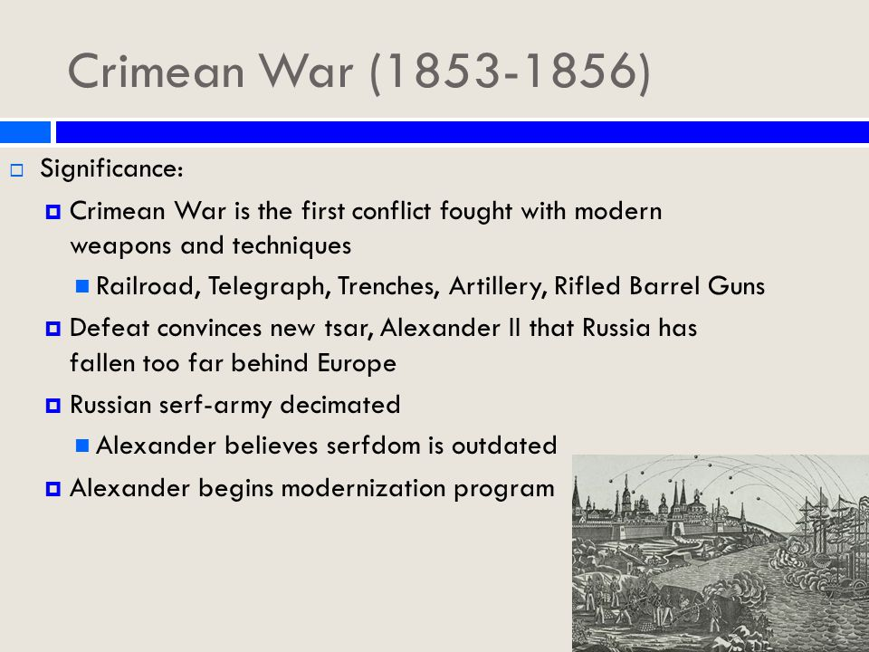Crimean War (1853-1856)  Significance:  Crimean War is the first conflict fought with modern weapons and techniques Railroad, Telegraph, Trenches, Artillery, Rifled Barrel Guns  Defeat convinces new tsar, Alexander II that Russia has fallen too far behind Europe  Russian serf-army decimated Alexander believes serfdom is outdated  Alexander begins modernization program