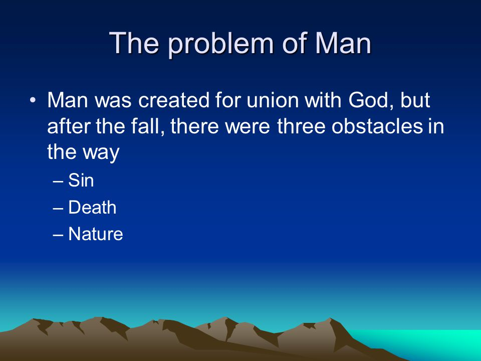 The problem of Man Man was created for union with God, but after the fall, there were three obstacles in the way –Sin –Death –Nature