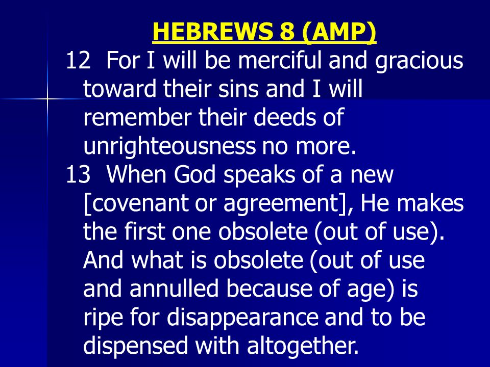 HEBREWS 8 (AMP) 12 For I will be merciful and gracious toward their sins and I will remember their deeds of unrighteousness no more. 13 When God speak