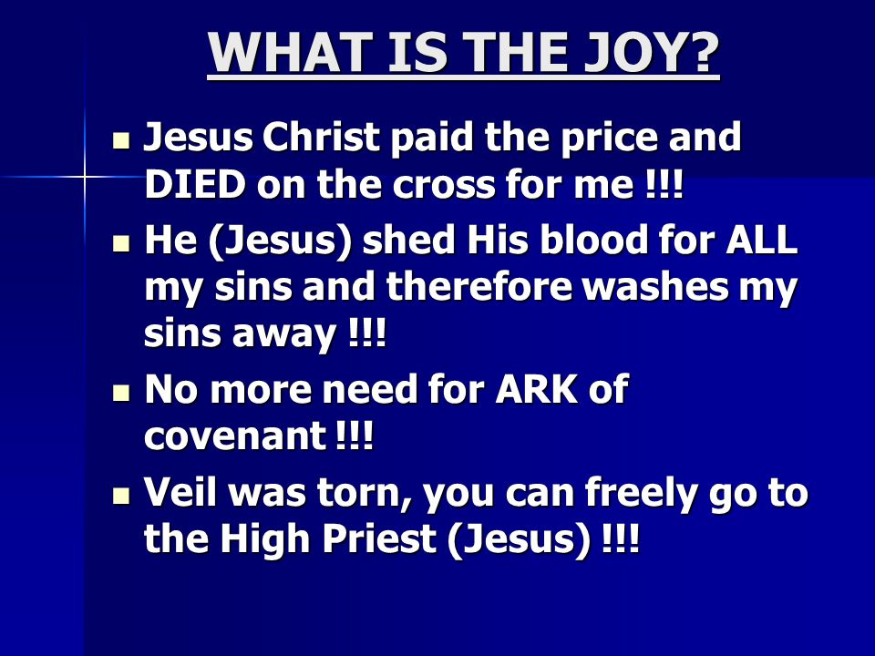 WHAT IS THE JOY? Jesus Christ paid the price and DIED on the cross for me !!! Jesus Christ paid the price and DIED on the cross for me !!! He (Jesus)