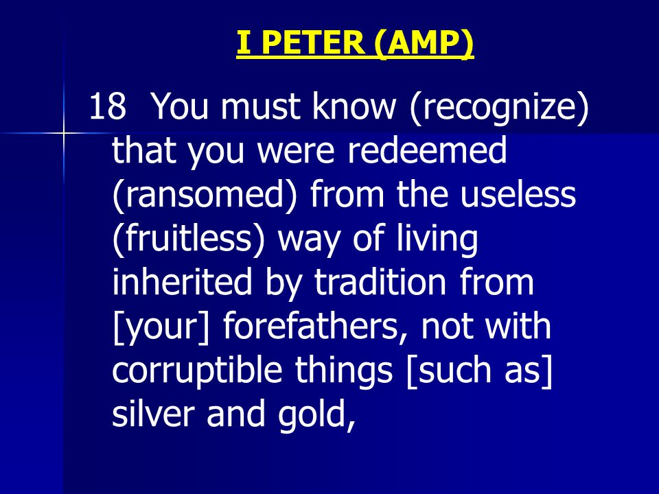 I PETER (AMP) 18 You must know (recognize) that you were redeemed (ransomed) from the useless (fruitless) way of living inherited by tradition from [your] forefathers, not with corruptible things [such as] silver and gold,