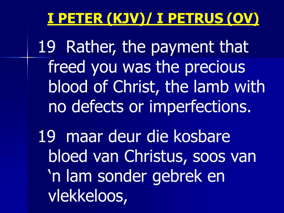 I PETER (KJV)/ I PETRUS (OV) 19 Rather, the payment that freed you was the precious blood of Christ, the lamb with no defects or imperfections.