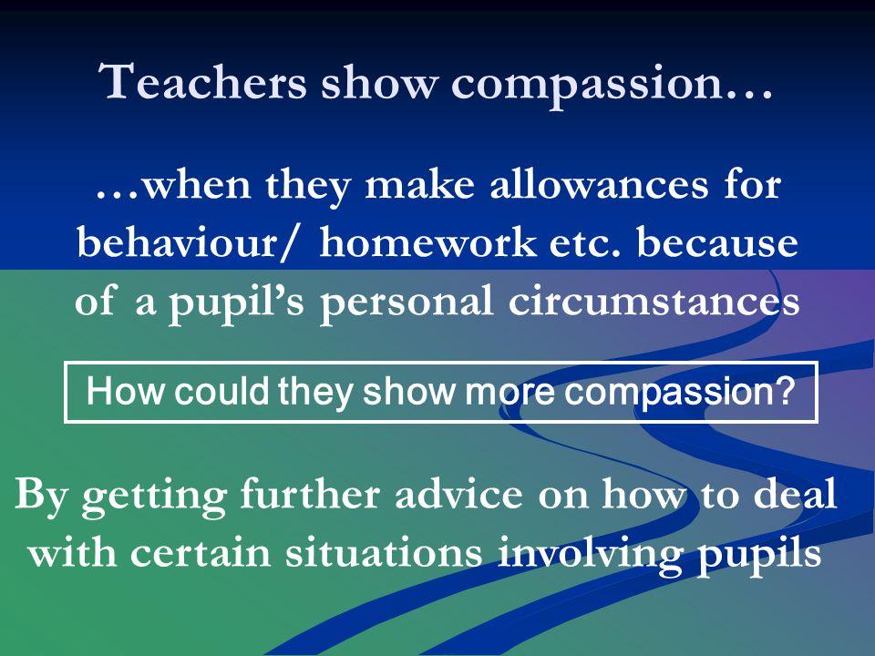 Teachers show compassion… …when they make allowances for behaviour/ homework etc.
