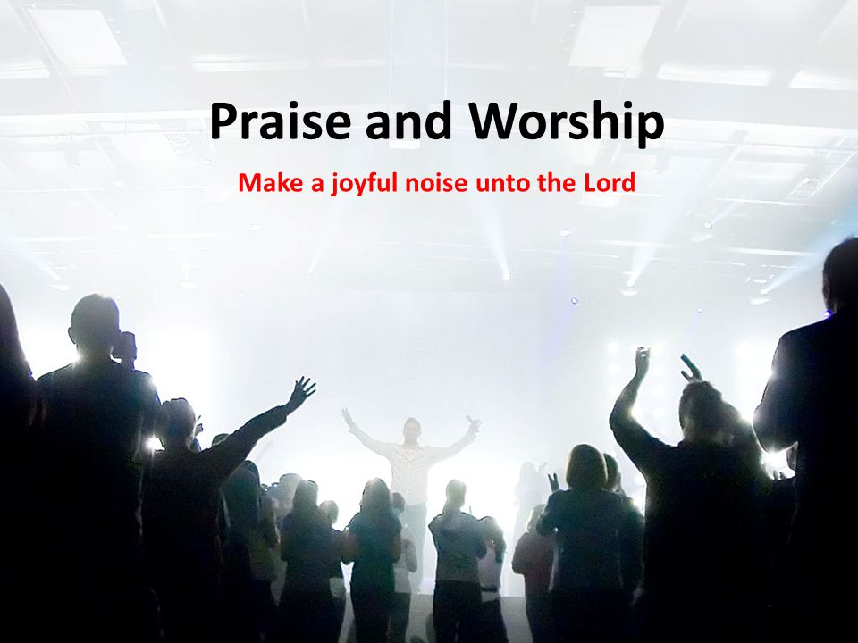 Praise and Worship Make a joyful noise unto the Lord