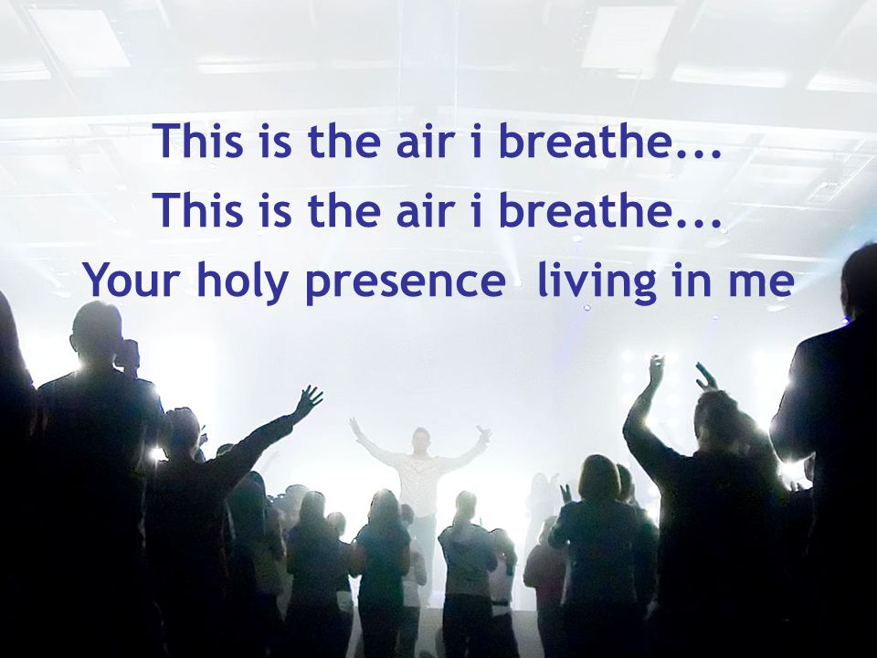This is the air i breathe... Your holy presence living in me