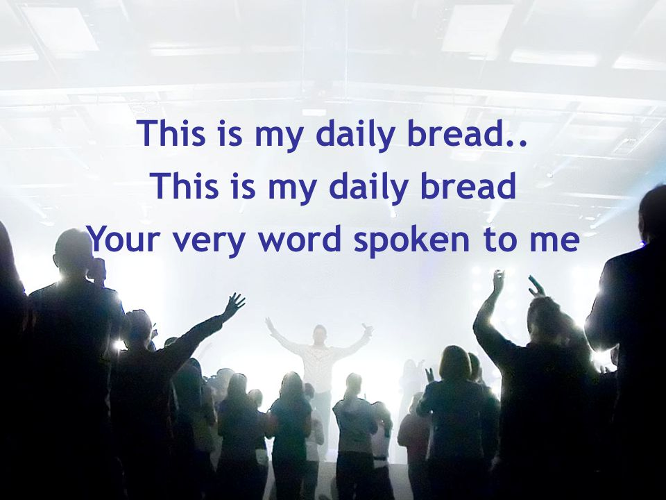 This is my daily bread.. This is my daily bread Your very word spoken to me