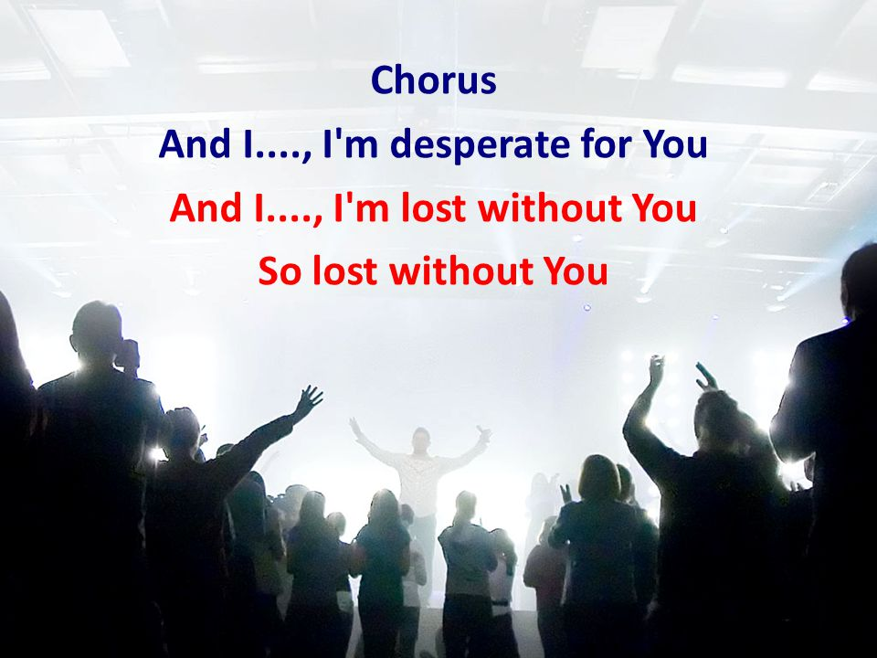 Chorus And I...., I'm desperate for You And I...., I'm lost without You So lost without You