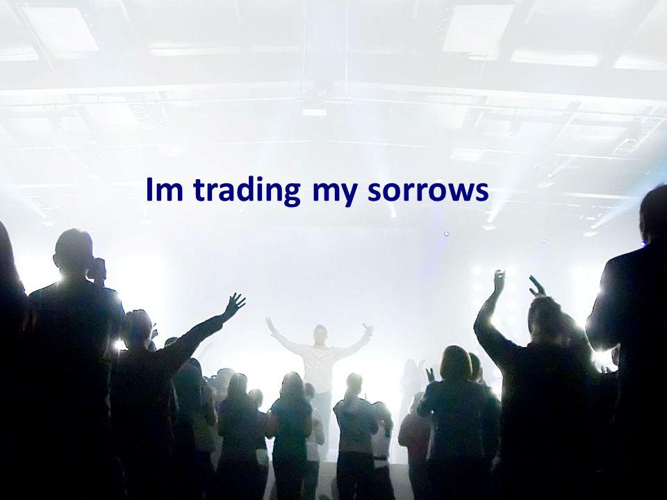 Im trading my sorrows