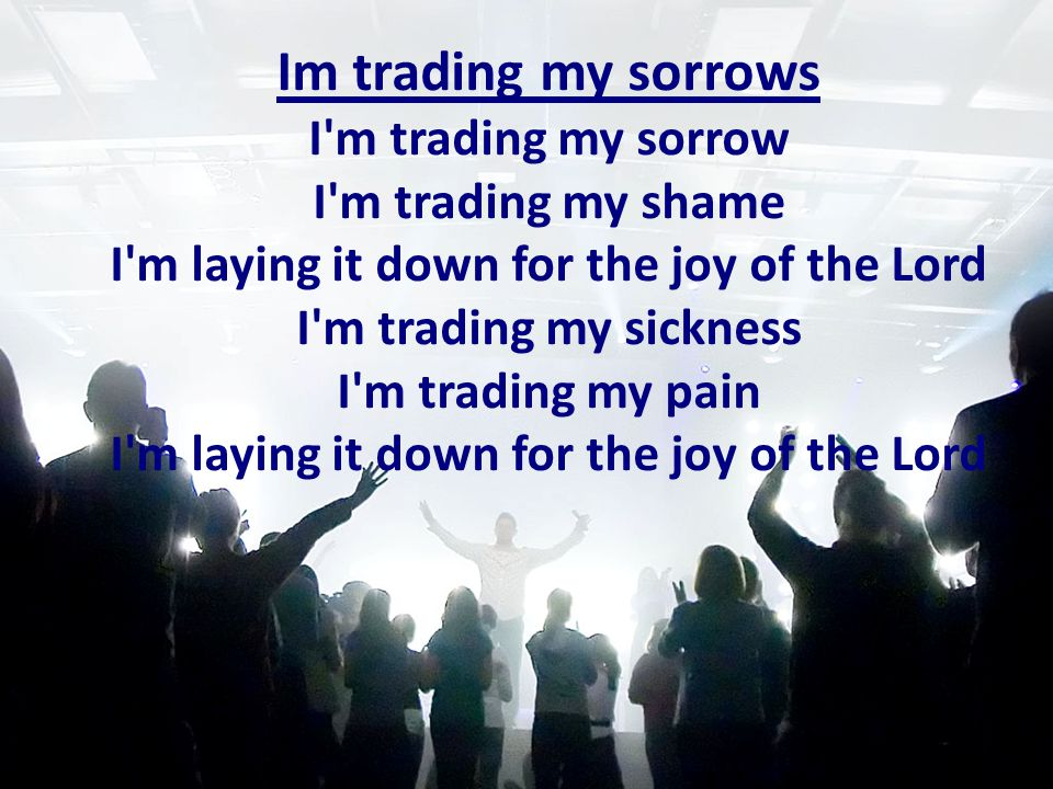 I'm trading my sorrow I'm trading my shame I'm laying it down for the joy of the Lord I'm trading my sickness I'm trading my pain I'm laying it down f