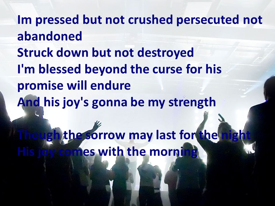 Im pressed but not crushed persecuted not abandoned Struck down but not destroyed I'm blessed beyond the curse for his promise will endure And his joy