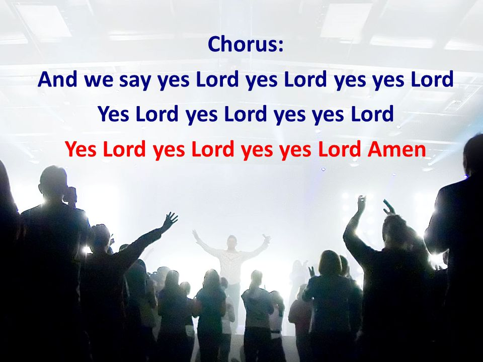 Chorus: And we say yes Lord yes Lord yes yes Lord Yes Lord yes Lord yes yes Lord Yes Lord yes Lord yes yes Lord Amen