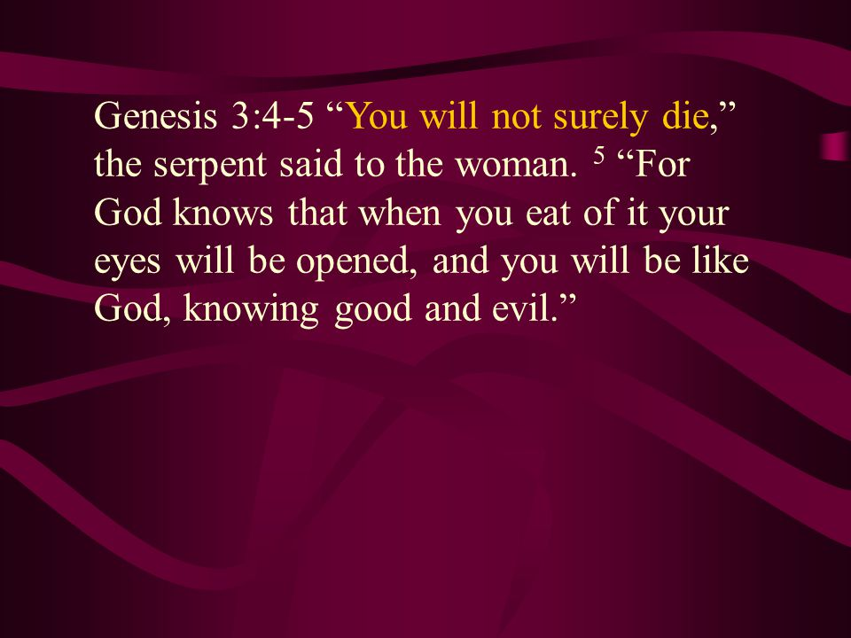 Genesis 3:4-5 You will not surely die, the serpent said to the woman.