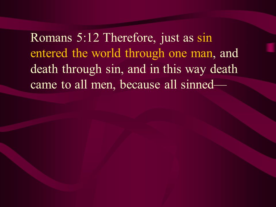 Romans 5:12 Therefore, just as sin entered the world through one man, and death through sin, and in this way death came to all men, because all sinned— Romans 5:12